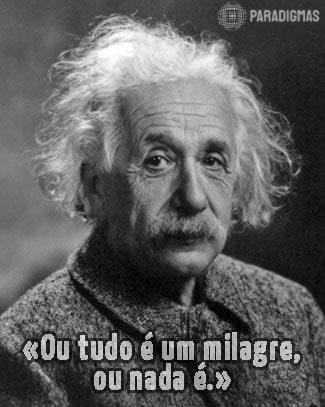 «Ou tudo é um milagre, ou nada é.» - Albert Einstein