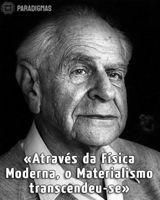 «Através da Física Moderna, o Materialismo transcendeu-se.» - Karl Popper