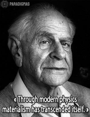 «Through modern physics, materialism has transcended itself.» - Karl Popper